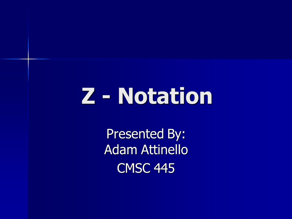 Z - Notation Presented By: Adam Attinello CMSC 445