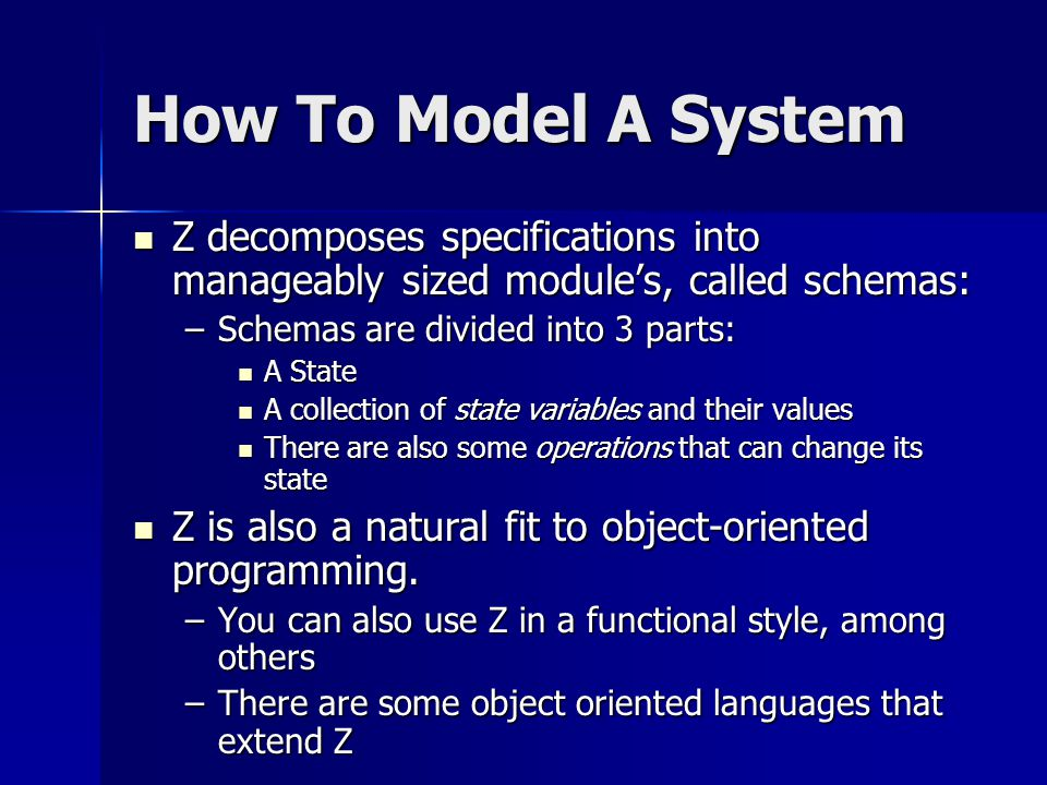 How To Model A System Z decomposes specifications into manageably sized module's, called schemas: Z decomposes specifications into manageably sized module's, called schemas: –Schemas are divided into 3 parts: A State A State A collection of state variables and their values A collection of state variables and their values There are also some operations that can change its state There are also some operations that can change its state Z is also a natural fit to object-oriented programming.