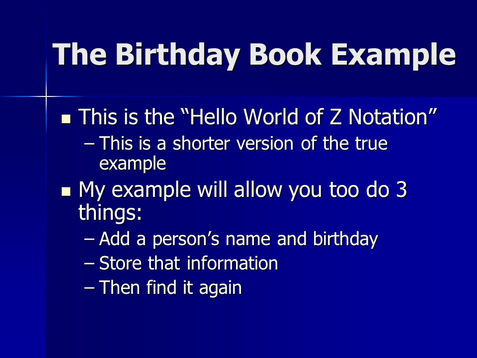 The Birthday Book Example This is the Hello World of Z Notation This is the Hello World of Z Notation –This is a shorter version of the true example My example will allow you too do 3 things: My example will allow you too do 3 things: –Add a person's name and birthday –Store that information –Then find it again