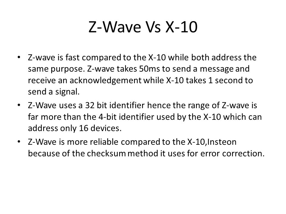 Z-Wave Vs X-10 Z-wave is fast compared to the X-10 while both address the same purpose. Z-wave takes 50ms to send a message and receive an acknowledge
