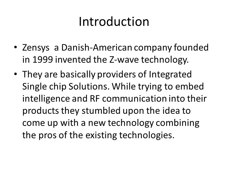 Introduction Zensys a Danish-American company founded in 1999 invented the Z-wave technology. They are basically providers of Integrated Single chip S