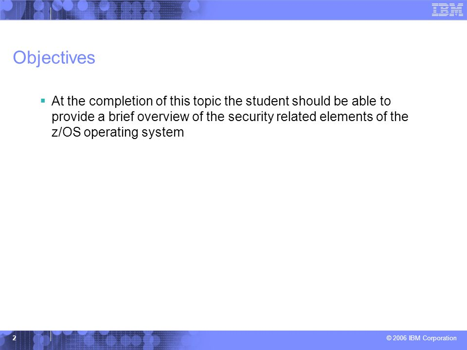© 2006 IBM Corporation 2 Objectives  At the completion of this topic the student should be able to provide a brief overview of the security related e