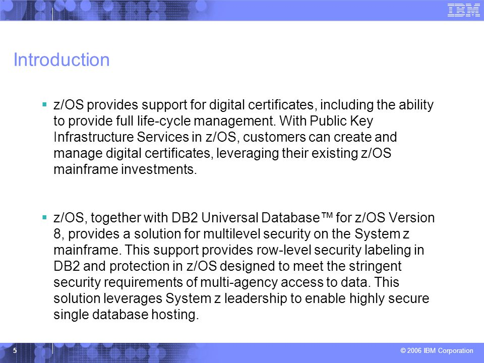 © 2006 IBM Corporation 5 Introduction  z/OS provides support for digital certificates, including the ability to provide full life-cycle management. W