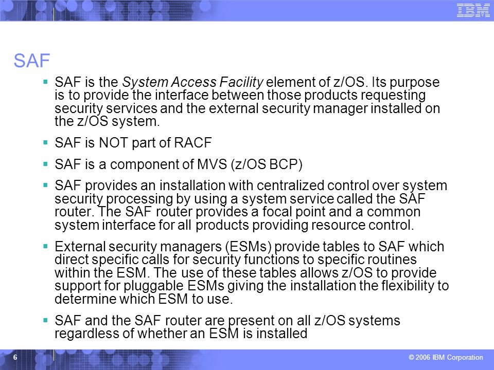 © 2006 IBM Corporation 6 SAF  SAF is the System Access Facility element of z/OS. Its purpose is to provide the interface between those products reque