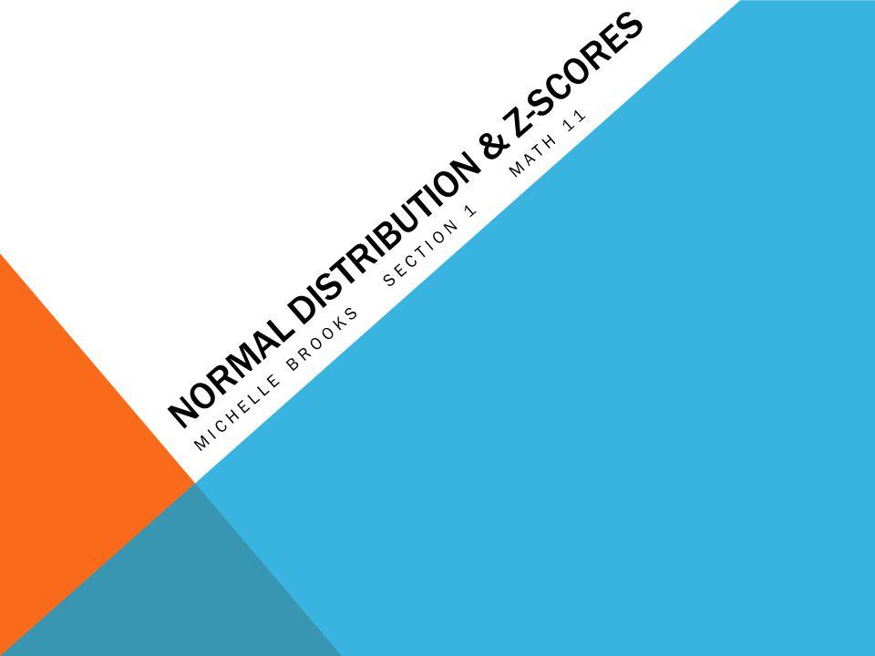 NORMAL DISTRIBUTION & Z-SCORES MICHELLE BROOKS SECTION 1 MATH 11