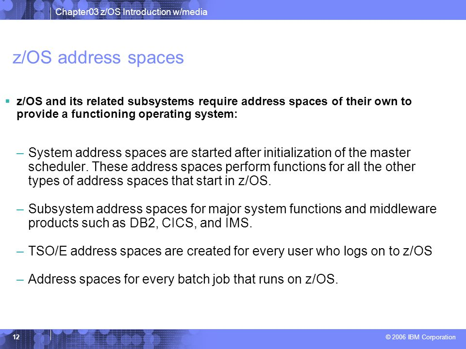 Chapter03 z/OS Introduction w/media © 2006 IBM Corporation 11 What's in an address space?  z/OS provides each user with a unique address space and ma