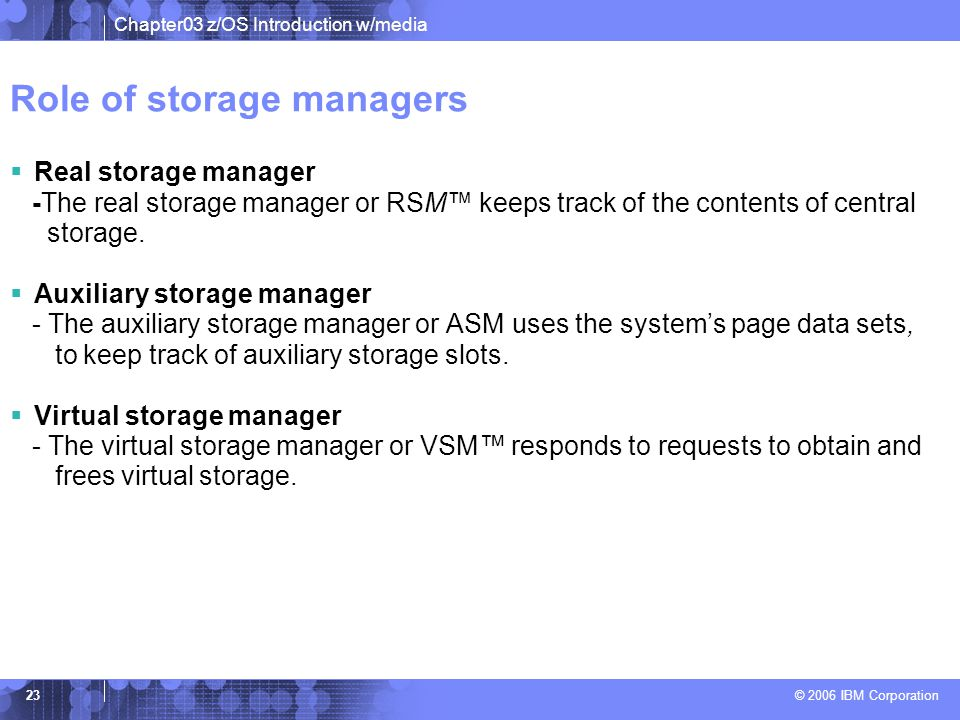 Chapter03 z/OS Introduction w/media © 2006 IBM Corporation 22 Storage Protection Keys z/OS uses 16 storage protect keys.  A specific key is assigned