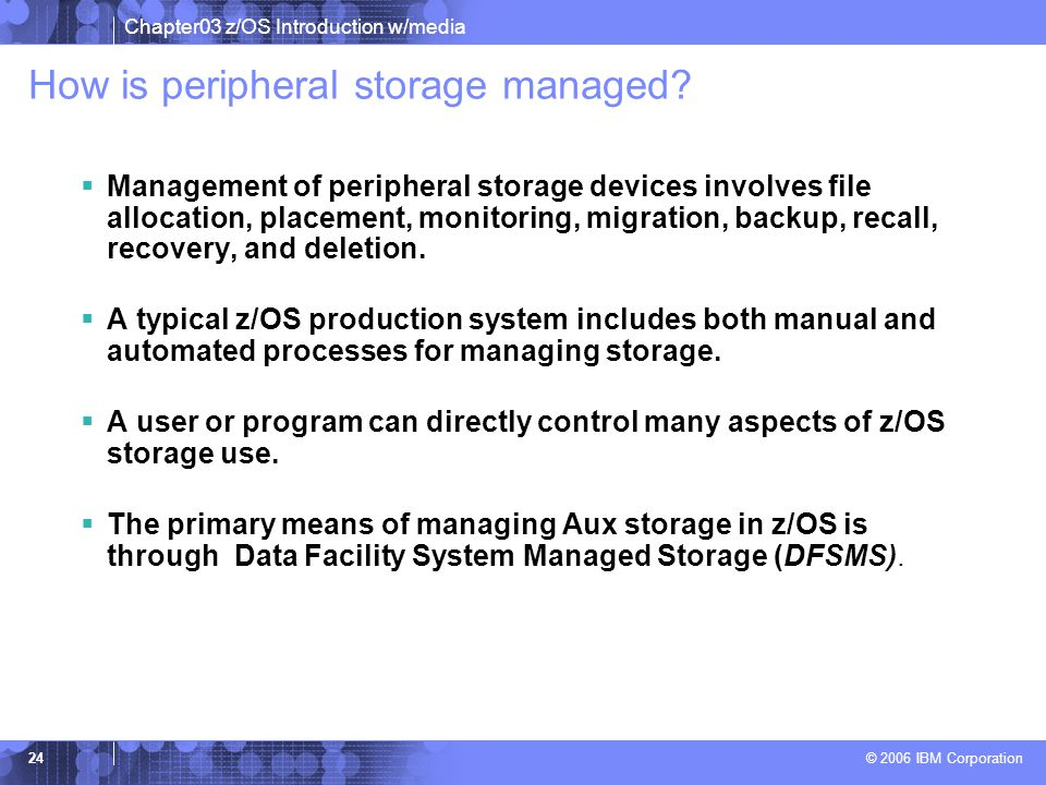 Chapter03 z/OS Introduction w/media © 2006 IBM Corporation 23 Role of storage managers  Real storage manager -The real storage manager or RSM™ keeps
