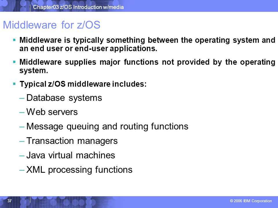 Chapter03 z/OS Introduction w/media © 2006 IBM Corporation 36 Other programs for z/OS  A z/OS system usually contains additional licensed programs (priced software) needed to create a practical working system: –security manager –database manager –compilers –utility programs –vendor products