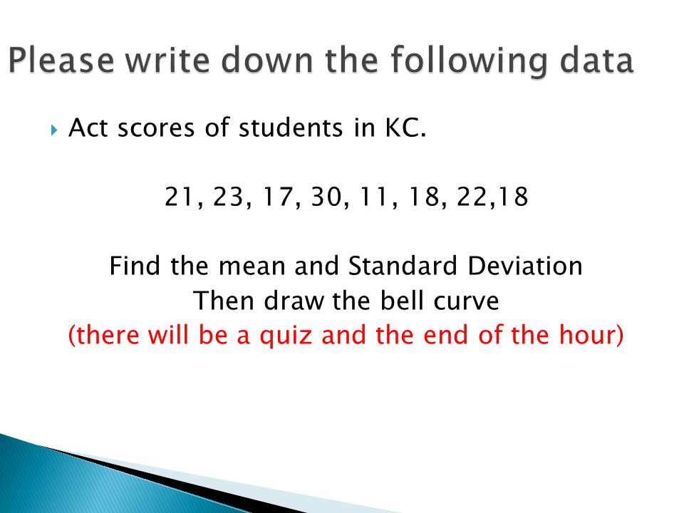  Act scores of students in KC. 21, 23, 17, 30, 11, 18, 22,18 Find the mean and Standard Deviation Then draw the bell curve (there will be a quiz and