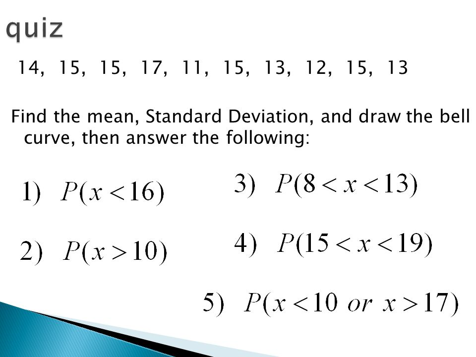 14, 15, 15, 17, 11, 15, 13, 12, 15, 13 Find the mean, Standard Deviation, and draw the bell curve, then answer the following:
