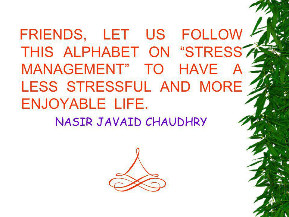 FRIENDS, LET US FOLLOW THIS ALPHABET ON STRESS MANAGEMENT TO HAVE A LESS STRESSFUL AND MORE ENJOYABLE LIFE.