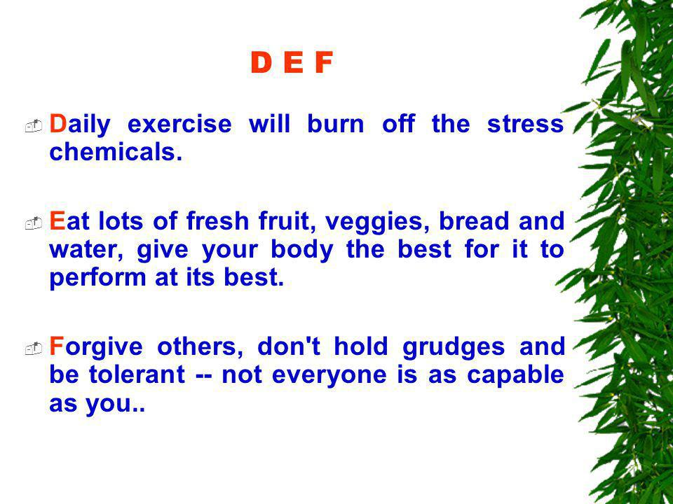 D E F  Daily exercise will burn off the stress chemicals.