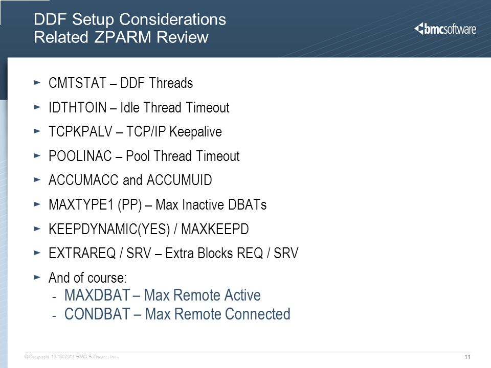 © Copyright 10/10/2014 BMC Software, Inc 11 DDF Setup Considerations Related ZPARM Review CMTSTAT – DDF Threads IDTHTOIN – Idle Thread Timeout TCPKPALV – TCP/IP Keepalive POOLINAC – Pool Thread Timeout ACCUMACC and ACCUMUID MAXTYPE1 (PP) – Max Inactive DBATs KEEPDYNAMIC(YES) / MAXKEEPD EXTRAREQ / SRV – Extra Blocks REQ / SRV And of course: - MAXDBAT – Max Remote Active - CONDBAT – Max Remote Connected