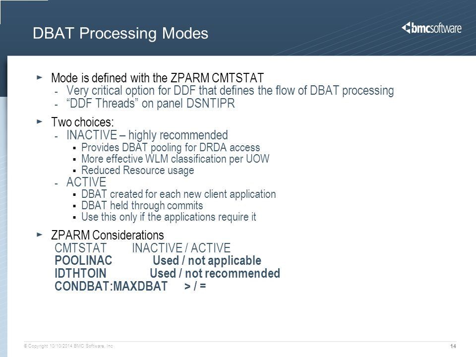 © Copyright 10/10/2014 BMC Software, Inc 14 DBAT Processing Modes Mode is defined with the ZPARM CMTSTAT - Very critical option for DDF that defines t