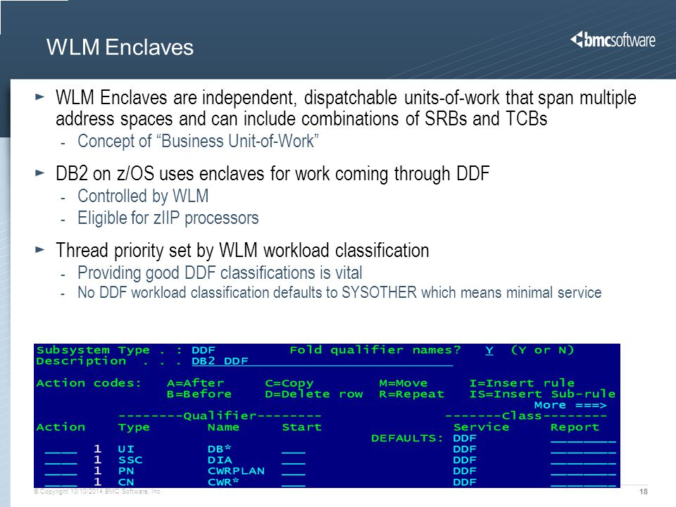 © Copyright 10/10/2014 BMC Software, Inc 18 WLM Enclaves WLM Enclaves are independent, dispatchable units-of-work that span multiple address spaces and can include combinations of SRBs and TCBs - Concept of Business Unit-of-Work DB2 on z/OS uses enclaves for work coming through DDF - Controlled by WLM - Eligible for zIIP processors Thread priority set by WLM workload classification - Providing good DDF classifications is vital - No DDF workload classification defaults to SYSOTHER which means minimal service