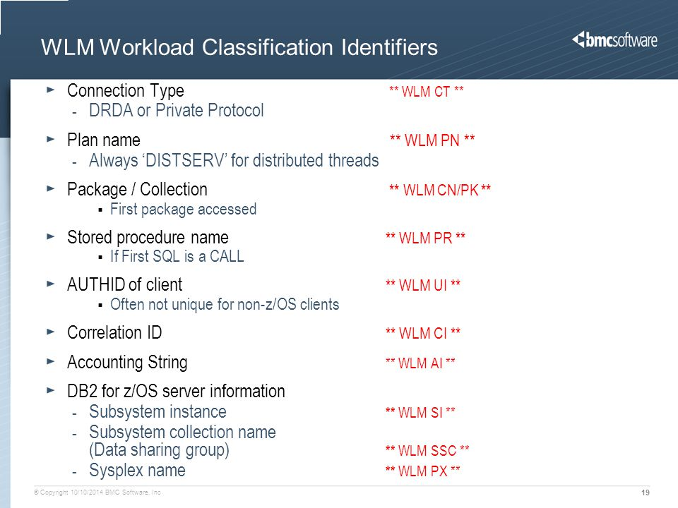 © Copyright 10/10/2014 BMC Software, Inc 19 WLM Workload Classification Identifiers Connection Type ** WLM CT ** - DRDA or Private Protocol Plan name