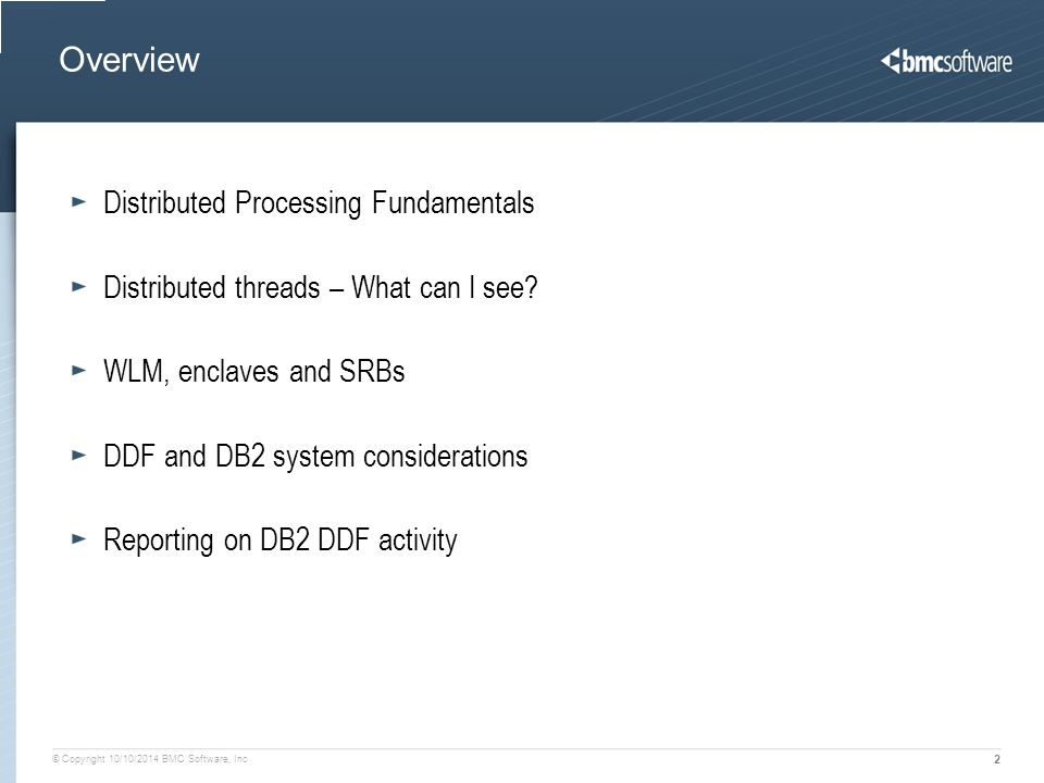 © Copyright 10/10/2014 BMC Software, Inc 2 Overview Distributed Processing Fundamentals Distributed threads – What can I see? WLM, enclaves and SRBs D