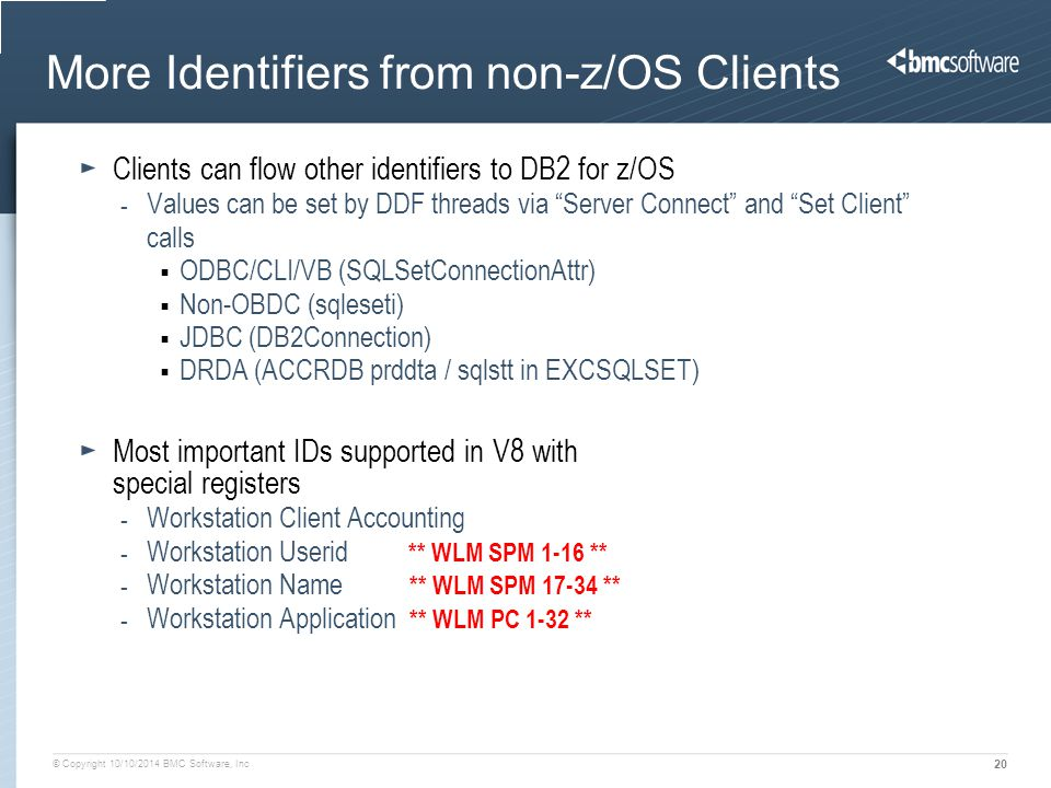 © Copyright 10/10/2014 BMC Software, Inc 20 More Identifiers from non-z/OS Clients Clients can flow other identifiers to DB2 for z/OS - Values can be set by DDF threads via Server Connect and Set Client calls  ODBC/CLI/VB (SQLSetConnectionAttr)  Non-OBDC (sqleseti)  JDBC (DB2Connection)  DRDA (ACCRDB prddta / sqlstt in EXCSQLSET) Most important IDs supported in V8 with special registers - Workstation Client Accounting - Workstation Userid ** WLM SPM 1-16 ** - Workstation Name ** WLM SPM 17-34 ** - Workstation Application ** WLM PC 1-32 **