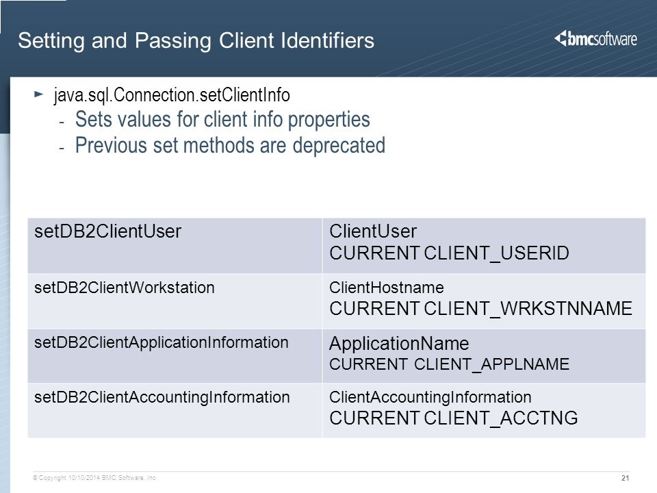 © Copyright 10/10/2014 BMC Software, Inc 21 Setting and Passing Client Identifiers recated)setClientInfo (3.5x.xx) DB2 z Special register setDB2ClientUserClientUser CURRENT CLIENT_USERID setDB2ClientWorkstationClientHostname CURRENT CLIENT_WRKSTNNAME setDB2ClientApplicationInformation ApplicationName CURRENT CLIENT_APPLNAME setDB2ClientAccountingInformationClientAccountingInformation CURRENT CLIENT_ACCTNG java.sql.Connection.setClientInfo - Sets values for client info properties - Previous set methods are deprecated