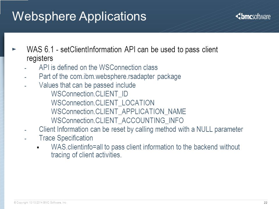 © Copyright 10/10/2014 BMC Software, Inc 22 Websphere Applications WAS 6.1 - setClientInformation API can be used to pass client registers - API is de