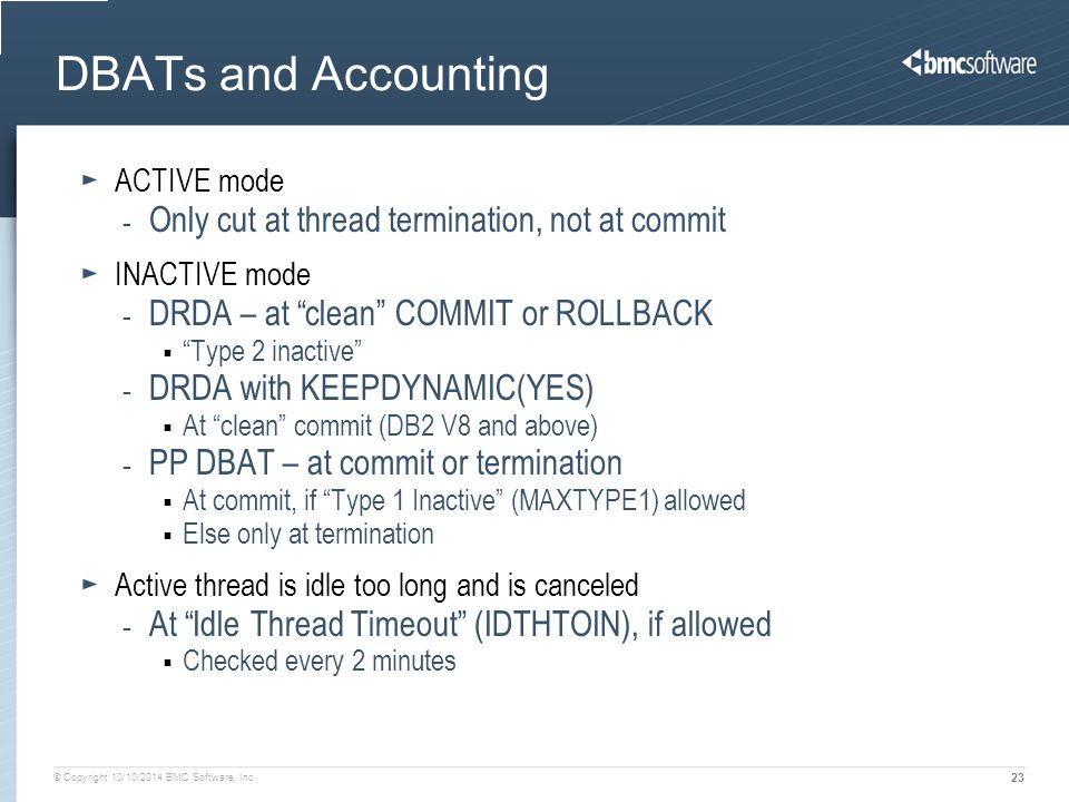 © Copyright 10/10/2014 BMC Software, Inc 23 DBATs and Accounting ACTIVE mode - Only cut at thread termination, not at commit INACTIVE mode - DRDA – at