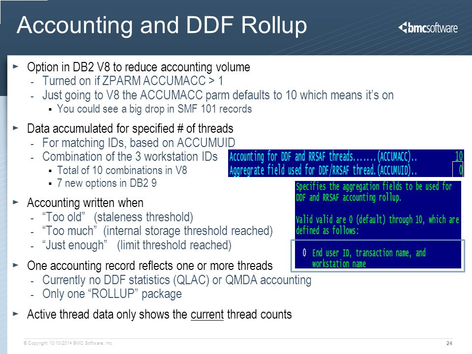 © Copyright 10/10/2014 BMC Software, Inc 24 Accounting and DDF Rollup Option in DB2 V8 to reduce accounting volume - Turned on if ZPARM ACCUMACC > 1 - Just going to V8 the ACCUMACC parm defaults to 10 which means it's on  You could see a big drop in SMF 101 records Data accumulated for specified # of threads - For matching IDs, based on ACCUMUID - Combination of the 3 workstation IDs  Total of 10 combinations in V8  7 new options in DB2 9 Accounting written when - Too old (staleness threshold) - Too much (internal storage threshold reached) - Just enough (limit threshold reached) One accounting record reflects one or more threads - Currently no DDF statistics (QLAC) or QMDA accounting - Only one ROLLUP package Active thread data only shows the current thread counts