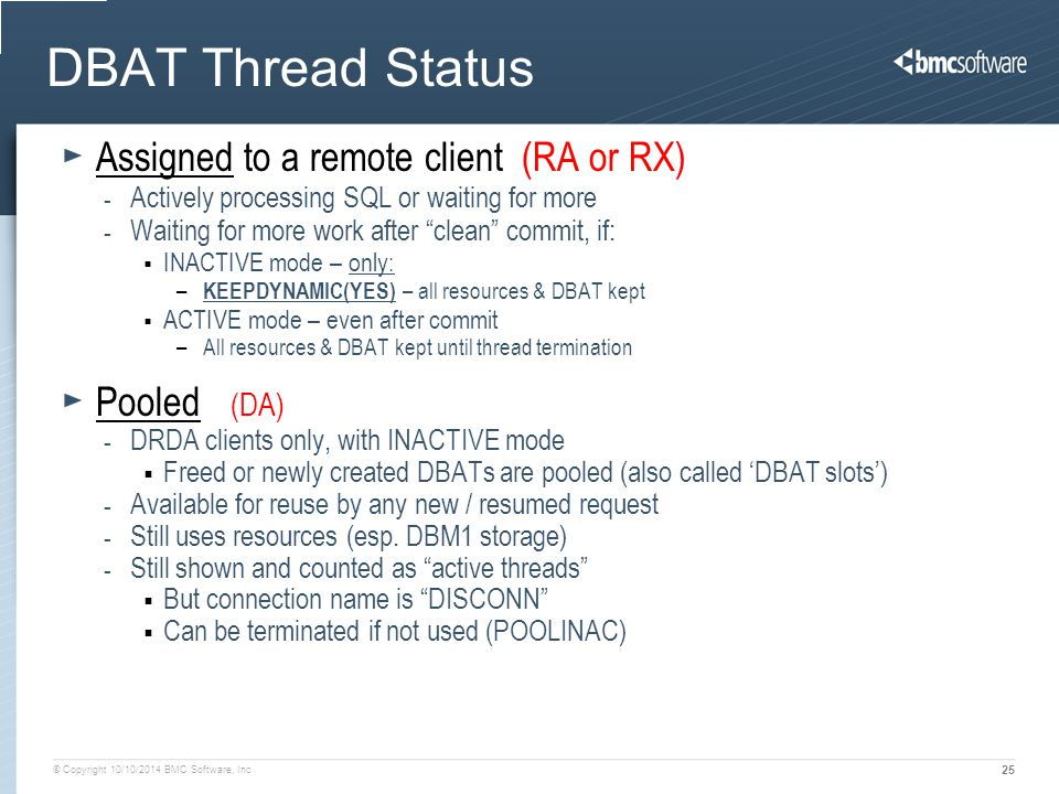© Copyright 10/10/2014 BMC Software, Inc 25 DBAT Thread Status Assigned to a remote client (RA or RX) - Actively processing SQL or waiting for more - Waiting for more work after clean commit, if:  INACTIVE mode – only: – KEEPDYNAMIC(YES) – all resources & DBAT kept  ACTIVE mode – even after commit –All resources & DBAT kept until thread termination Pooled (DA) - DRDA clients only, with INACTIVE mode  Freed or newly created DBATs are pooled (also called 'DBAT slots') - Available for reuse by any new / resumed request - Still uses resources (esp.