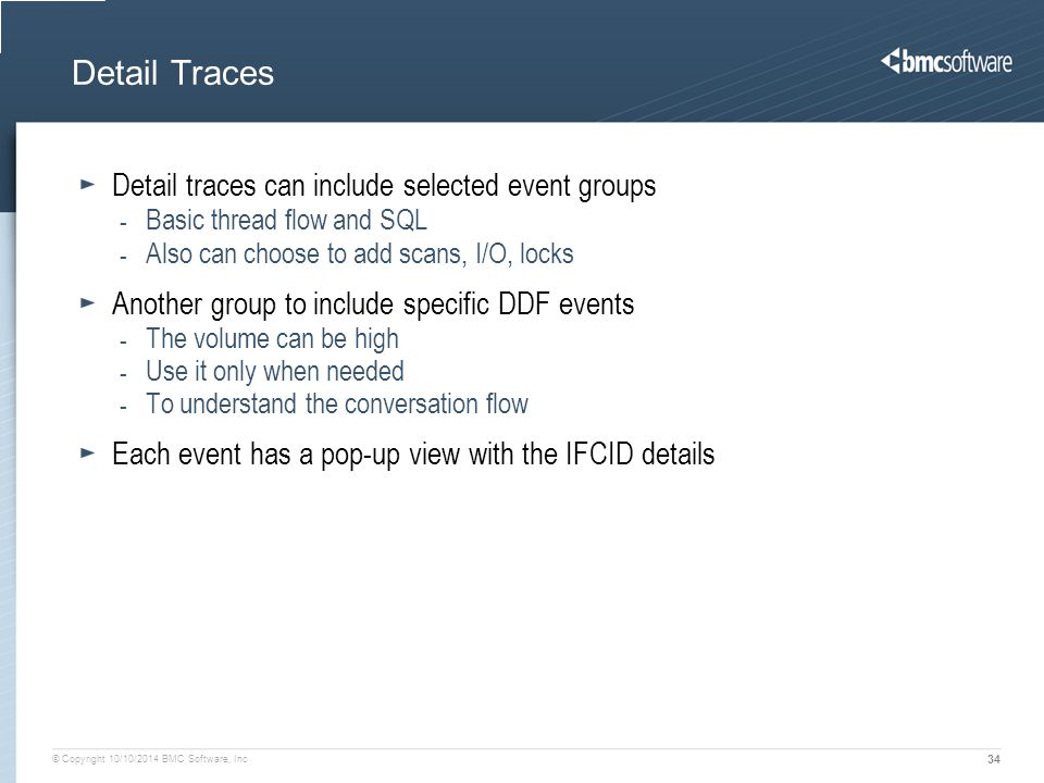 © Copyright 10/10/2014 BMC Software, Inc 34 Detail Traces Detail traces can include selected event groups - Basic thread flow and SQL - Also can choose to add scans, I/O, locks Another group to include specific DDF events - The volume can be high - Use it only when needed - To understand the conversation flow Each event has a pop-up view with the IFCID details