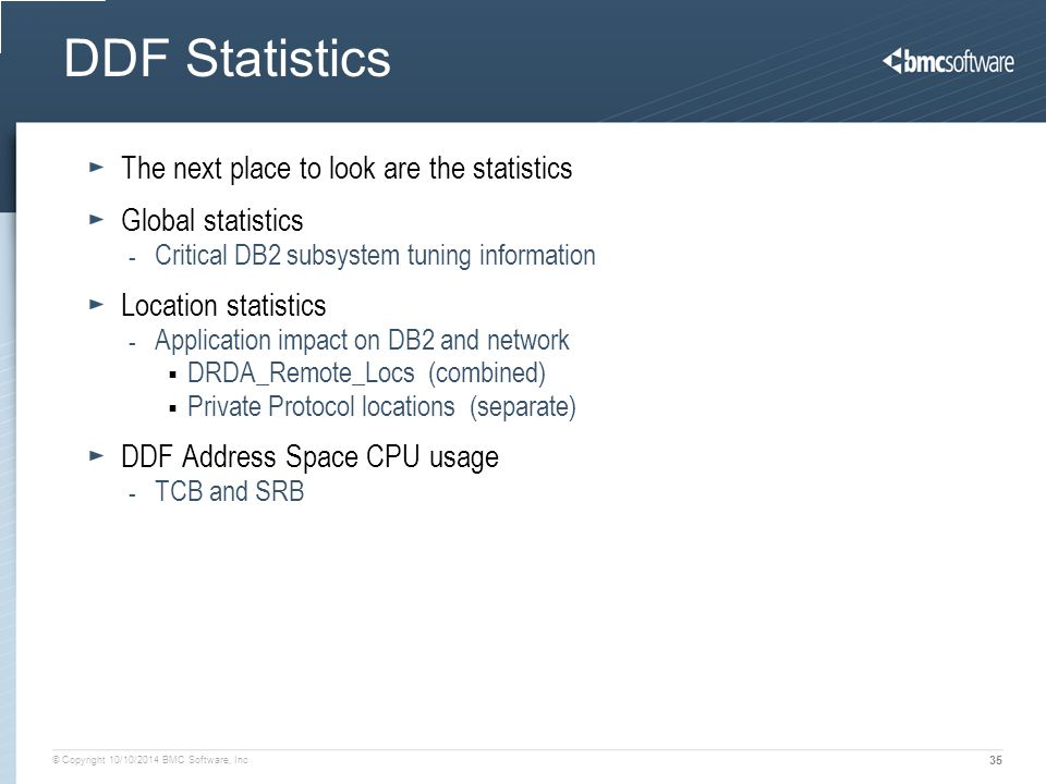 © Copyright 10/10/2014 BMC Software, Inc 35 DDF Statistics The next place to look are the statistics Global statistics - Critical DB2 subsystem tuning information Location statistics - Application impact on DB2 and network  DRDA_Remote_Locs (combined)  Private Protocol locations (separate) DDF Address Space CPU usage - TCB and SRB