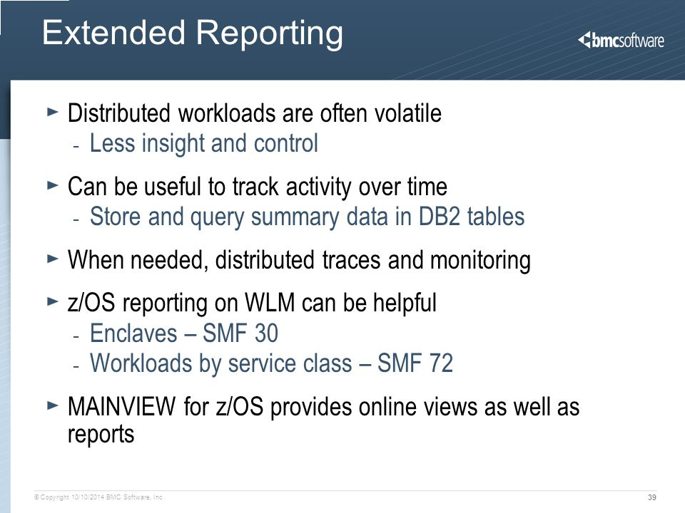 © Copyright 10/10/2014 BMC Software, Inc 39 Extended Reporting Distributed workloads are often volatile - Less insight and control Can be useful to tr