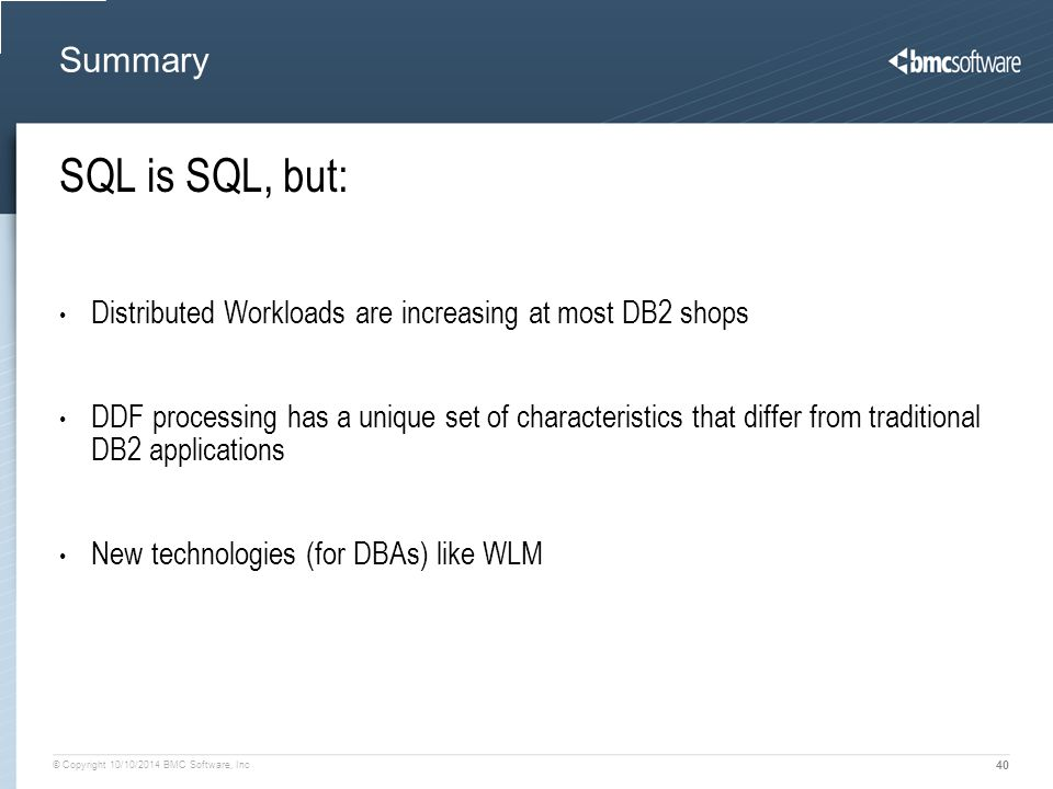 © Copyright 10/10/2014 BMC Software, Inc 40 Summary SQL is SQL, but: Distributed Workloads are increasing at most DB2 shops DDF processing has a unique set of characteristics that differ from traditional DB2 applications New technologies (for DBAs) like WLM