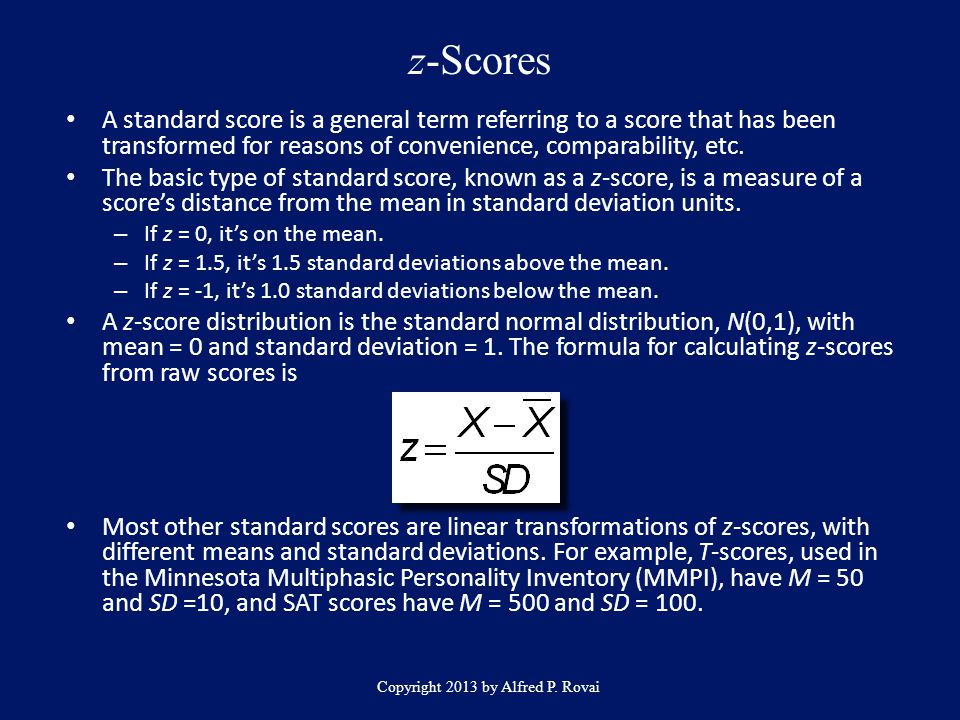 z-Scores Copyright 2013 by Alfred P. Rovai A standard score is a general term referring to a score that has been transformed for reasons of convenienc