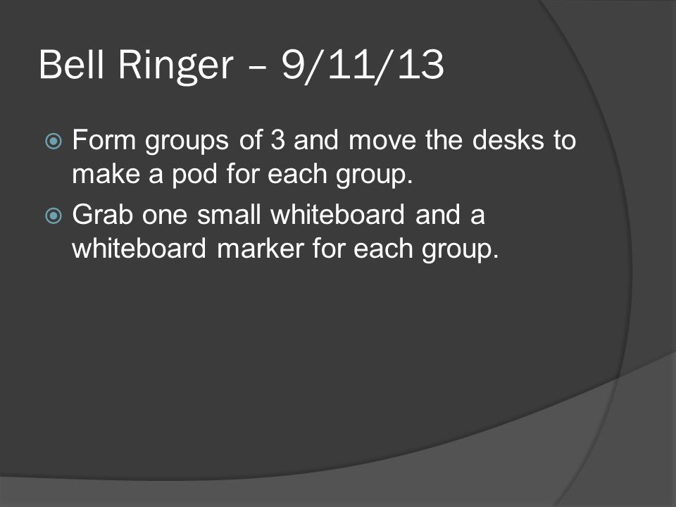 Bell Ringer – 9/11/13  Form groups of 3 and move the desks to make a pod for each group.