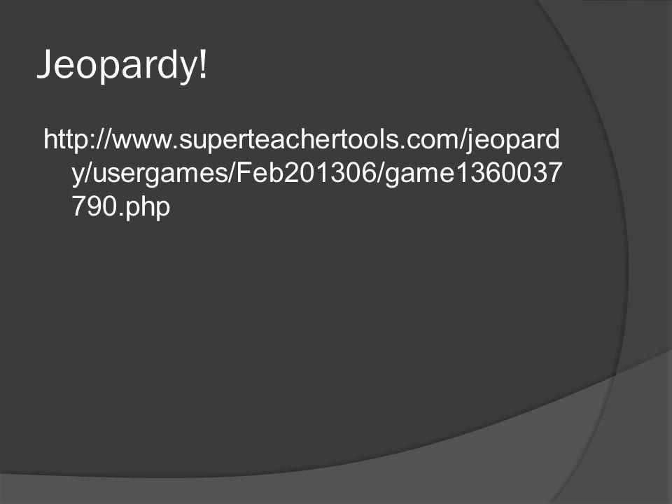 Jeopardy! http://www.superteachertools.com/jeopard y/usergames/Feb201306/game1360037 790.php