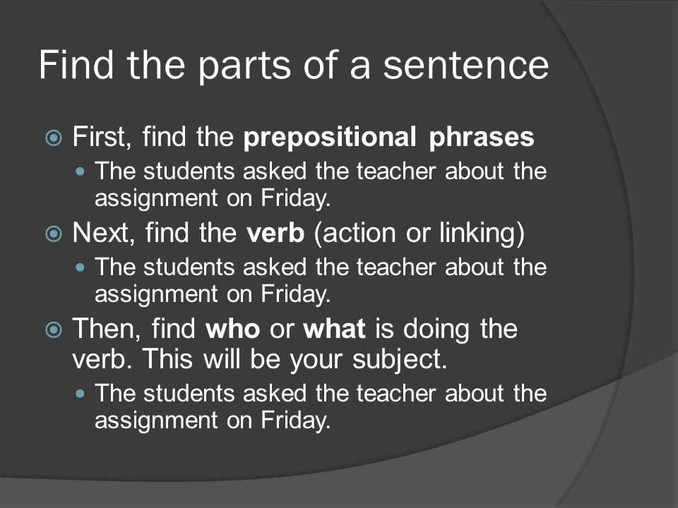 Find the parts of a sentence  First, find the prepositional phrases The students asked the teacher about the assignment on Friday.