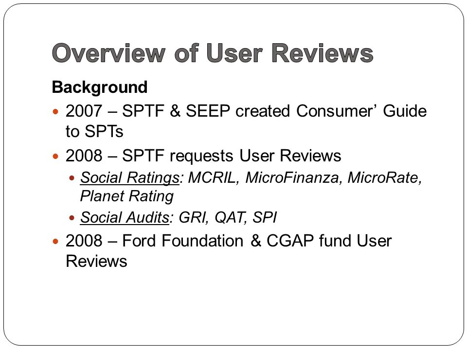 Background 2007 – SPTF & SEEP created Consumer' Guide to SPTs 2008 – SPTF requests User Reviews Social Ratings: MCRIL, MicroFinanza, MicroRate, Planet Rating Social Audits: GRI, QAT, SPI 2008 – Ford Foundation & CGAP fund User Reviews