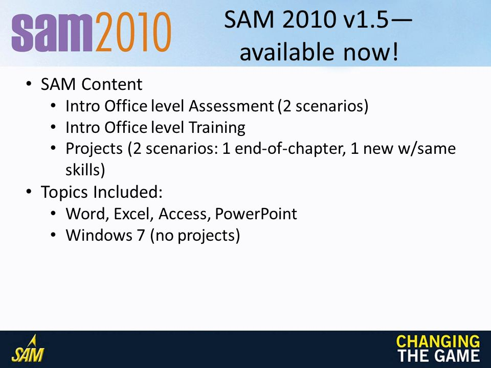 V1.5-a Visual SAM/book summary IllustratedNew PerspectivesOrigins (Pasewark)Shelly/Cashman WordUnits A-D (Brief standalone) Units A-D: Office First Course Units 1-4 (Brief standalone) Units 1-4: Office First Course Units 1-8 (Intro standalone) Units 1-8: Intro Office 2010 Chapter 1-3 (Intro standalone) Chapter 1-3: Office Intro ExcelUnits A-D (Brief standalone) Units A-D: Office First Course Units 1-4 (Brief standalone) Units 1-4: Office First Course Units 1-8 (Intro standalone) Units 1-8: Intro Office 2010 Chapter 1-3 (Intro standalone) Chapter 1-3: Office Intro AccessUnits A-D (Brief standalone) Units A-D: Office First Course Units 1-4 (Brief standalone) Units 1-4: Office First Course Units 1-6 (Intro standalone) Units 1-6: Intro Office 2010 Chapter 1-3 (Intro standalone) Chapter 1-3: Office Intro PowerPointUnits A-D (Brief standalone) Units A-D: Office First Course Units 1-4 (Brief standalone) Units 1-4: Office First Course Units 1-4 (Intro standalone) Units 1-4: Intro Office 2010 Chapter 1-2 (Intro standalone) Chapter 1-2: Office Intro Windows 7