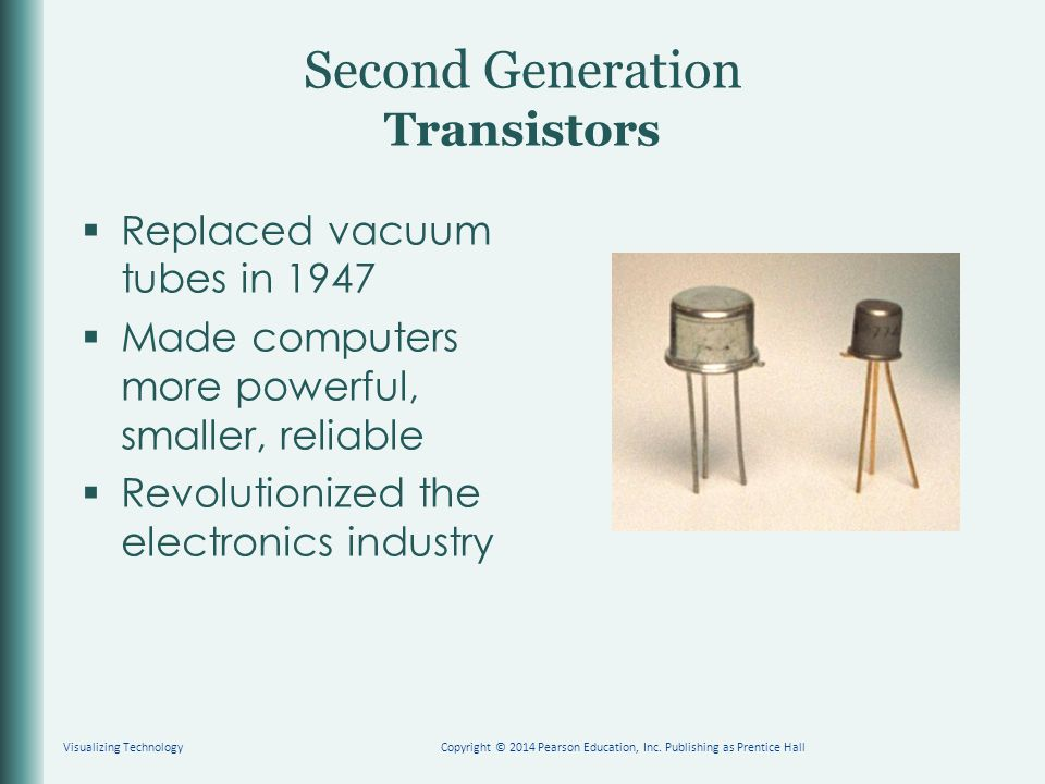 Second Generation Transistors  Replaced vacuum tubes in 1947  Made computers more powerful, smaller, reliable  Revolutionized the electronics industry Copyright © 2014 Pearson Education, Inc.