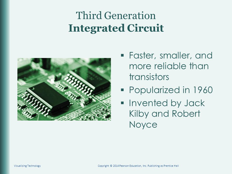 Third Generation Integrated Circuit  Faster, smaller, and more reliable than transistors  Popularized in 1960  Invented by Jack Kilby and Robert Noyce Visualizing TechnologyCopyright © 2014 Pearson Education, Inc.