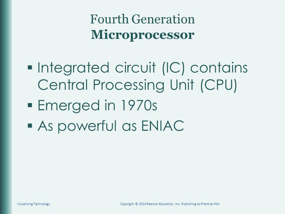 Fourth Generation Microprocessor  Integrated circuit (IC) contains Central Processing Unit (CPU)  Emerged in 1970s  As powerful as ENIAC Visualizing TechnologyCopyright © 2014 Pearson Education, Inc.