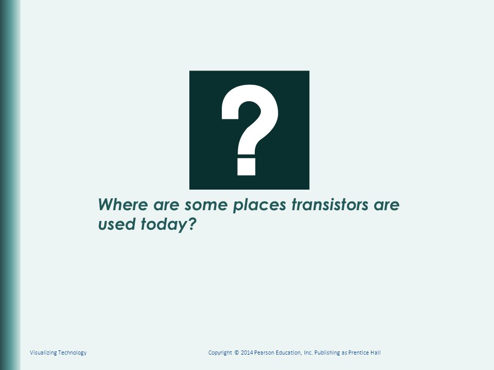 Where are some places transistors are used today? Copyright © 2014 Pearson Education, Inc. Publishing as Prentice HallVisualizing Technology