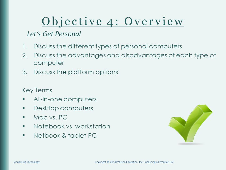Objective 4: Overview 1.Discuss the different types of personal computers 2.Discuss the advantages and disadvantages of each type of computer 3.Discuss the platform options Key Terms  All-in-one computers  Desktop computers  Mac vs.