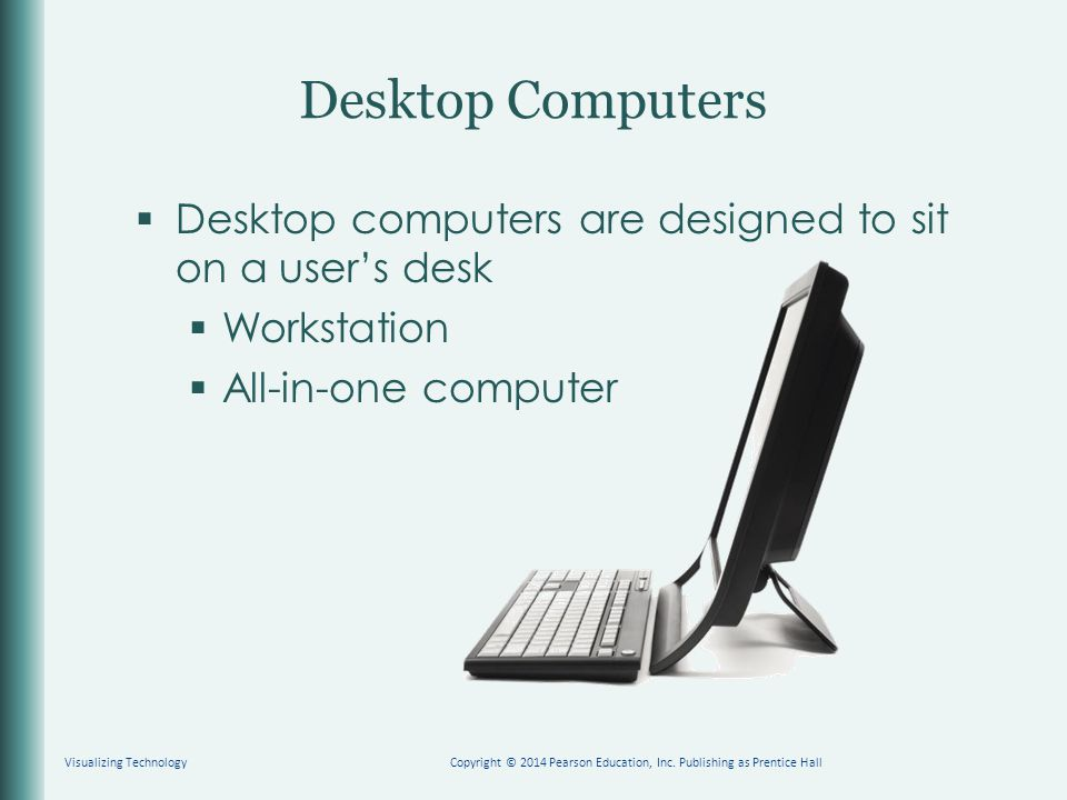  Desktop computers are designed to sit on a user's desk  Workstation  All-in-one computer Desktop Computers Copyright © 2014 Pearson Education, Inc