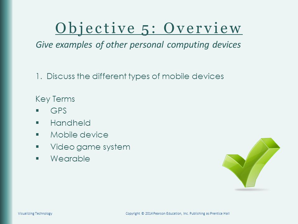 Objective 5: Overview 1.Discuss the different types of mobile devices Key Terms  GPS  Handheld  Mobile device  Video game system  Wearable Give e