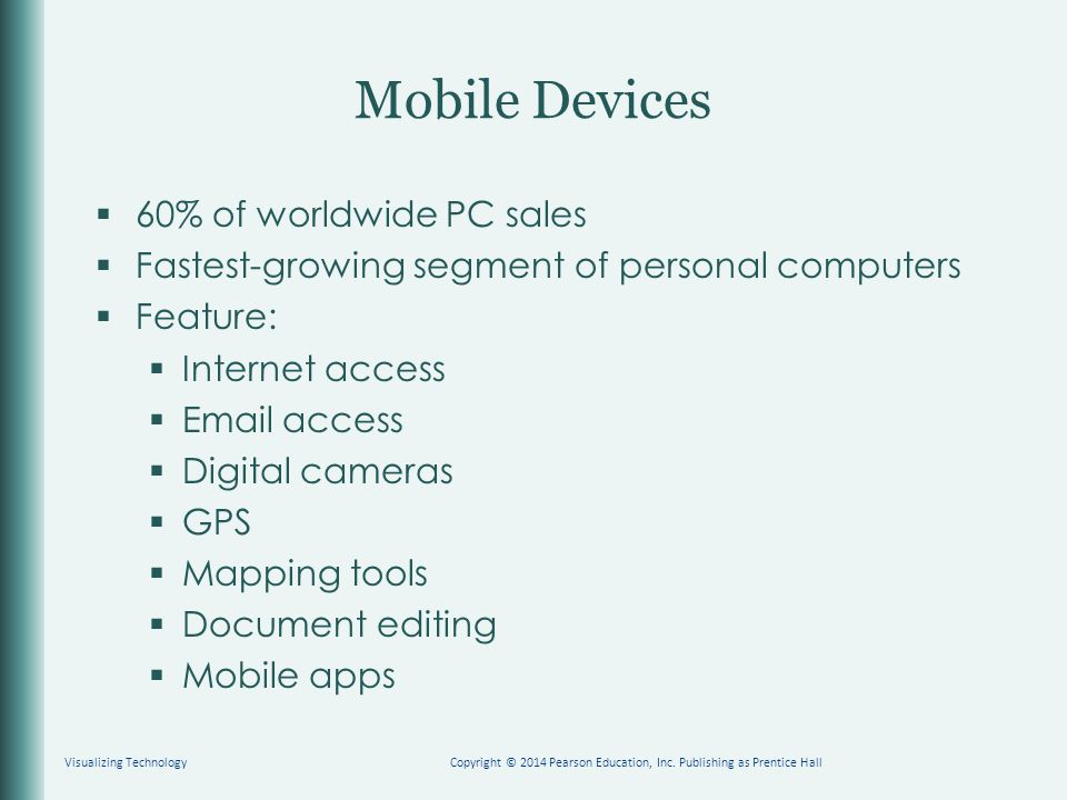 Mobile Devices  60% of worldwide PC sales  Fastest-growing segment of personal computers  Feature:  Internet access  Email access  Digital cameras  GPS  Mapping tools  Document editing  Mobile apps Visualizing TechnologyCopyright © 2014 Pearson Education, Inc.