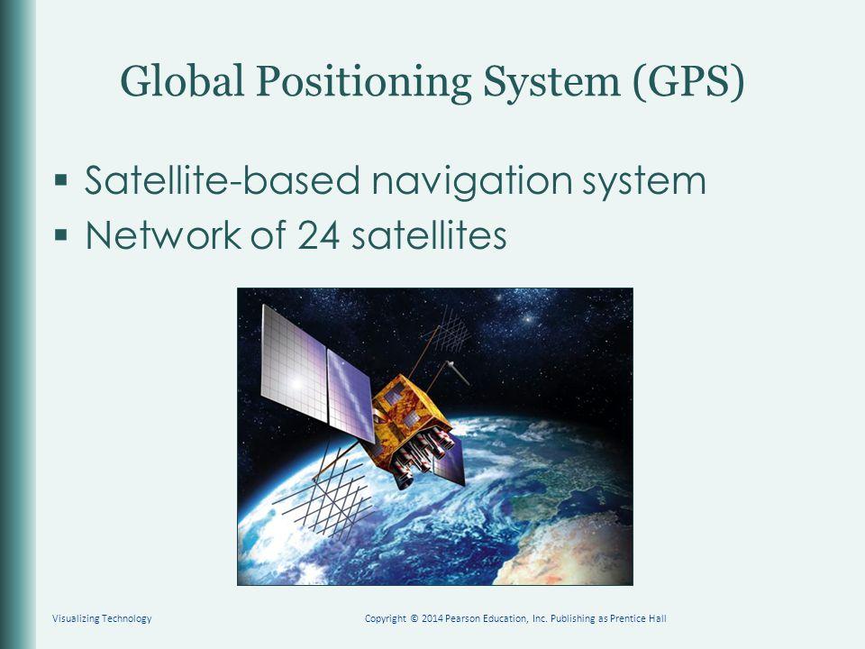 Global Positioning System (GPS)  Satellite-based navigation system  Network of 24 satellites Copyright © 2014 Pearson Education, Inc. Publishing as