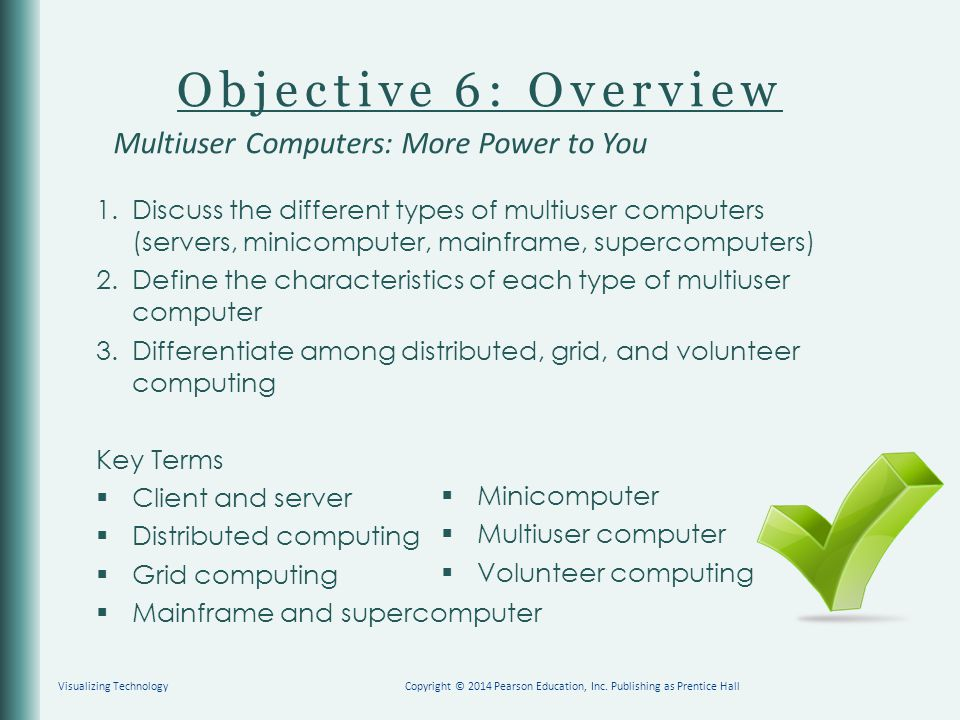 Objective 6: Overview 1.Discuss the different types of multiuser computers (servers, minicomputer, mainframe, supercomputers) 2.Define the characteris