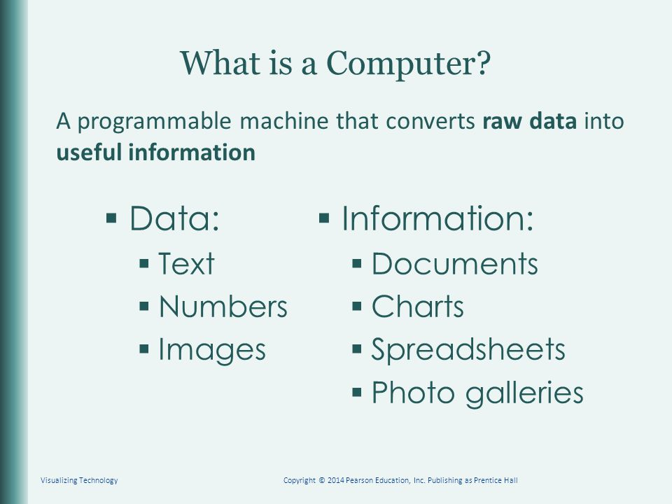 What is a Computer?  Data:  Text  Numbers  Images  Information:  Documents  Charts  Spreadsheets  Photo galleries Visualizing TechnologyCopyr