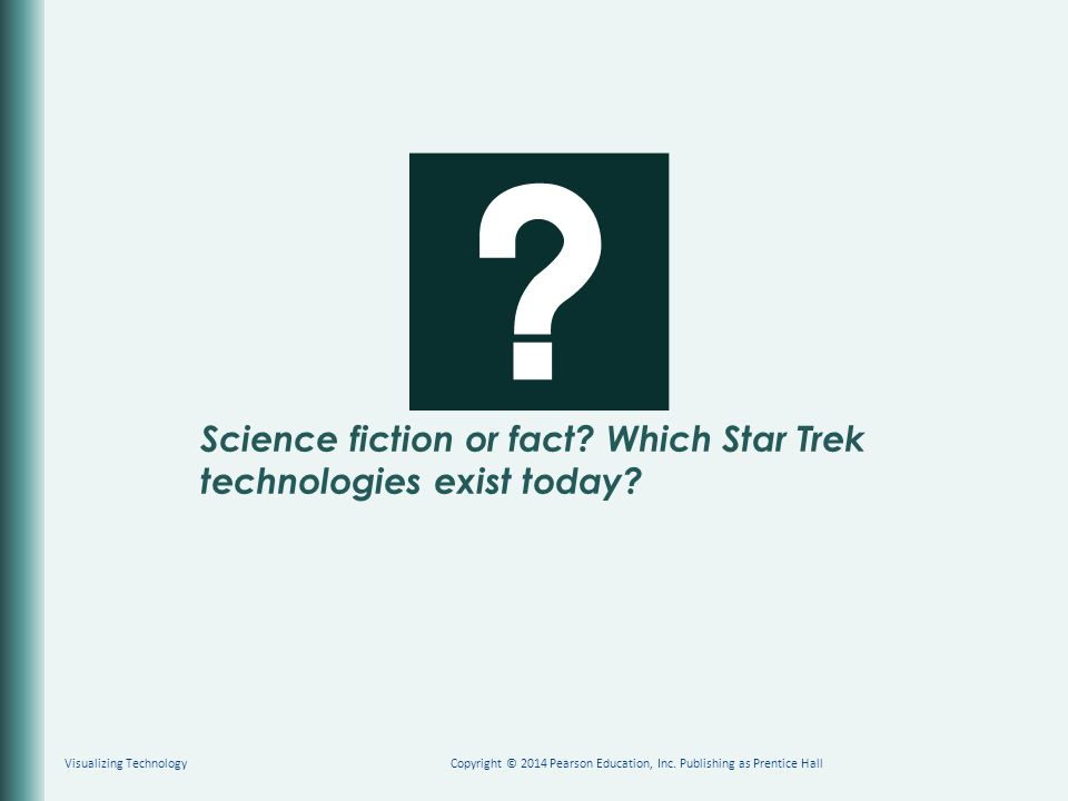Science fiction or fact? Which Star Trek technologies exist today? Copyright © 2014 Pearson Education, Inc. Publishing as Prentice HallVisualizing Tec
